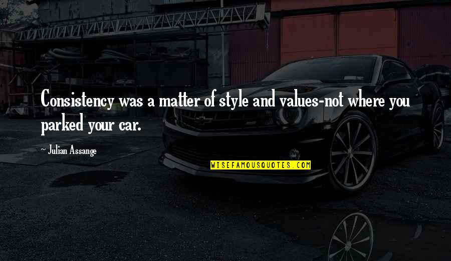Parked Car Quotes By Julian Assange: Consistency was a matter of style and values-not