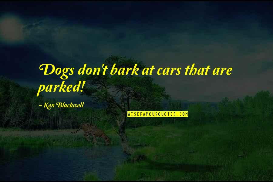 Parked Car Quotes By Ken Blackwell: Dogs don't bark at cars that are parked!