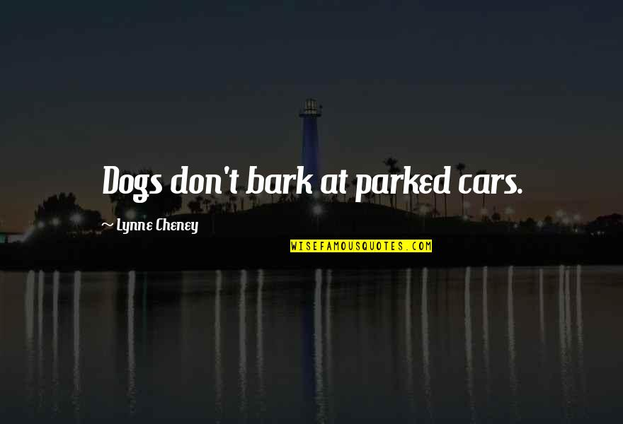 Parked Car Quotes By Lynne Cheney: Dogs don't bark at parked cars.