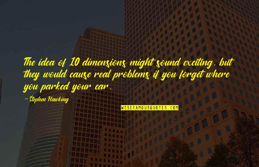 Parked Car Quotes By Stephen Hawking: The idea of 10 dimensions might sound exciting,