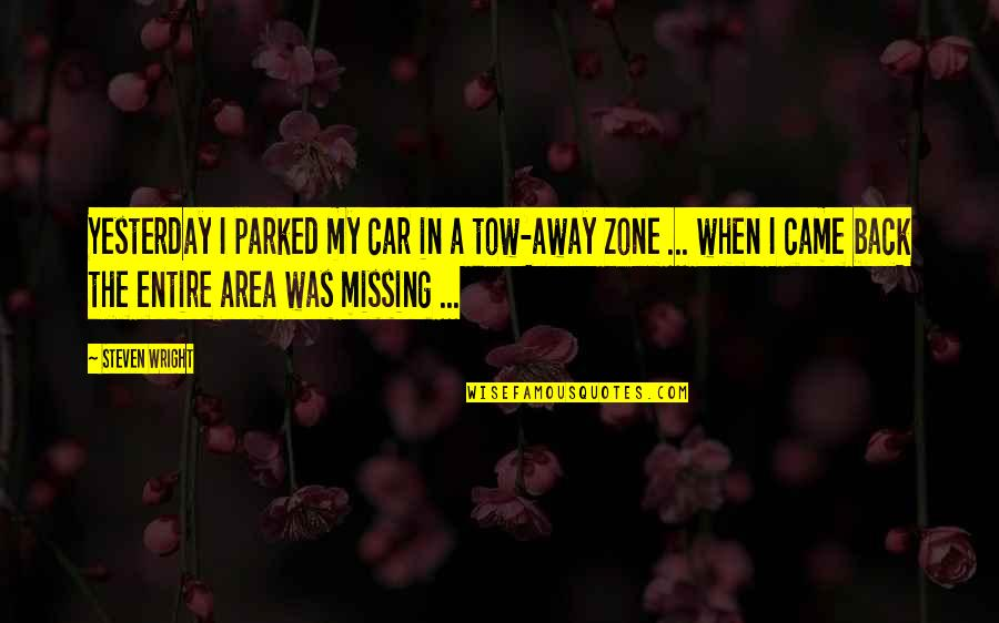 Parked Car Quotes By Steven Wright: Yesterday I parked my car in a tow-away