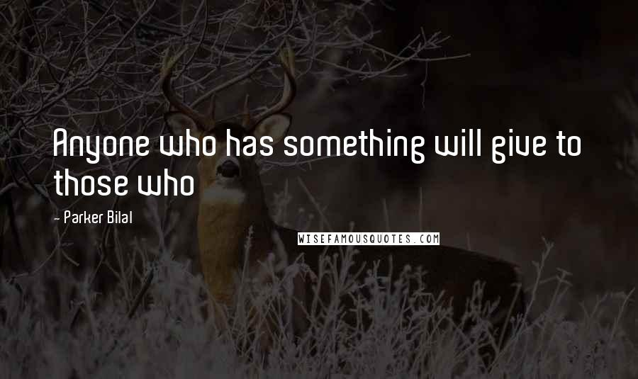 Parker Bilal quotes: Anyone who has something will give to those who