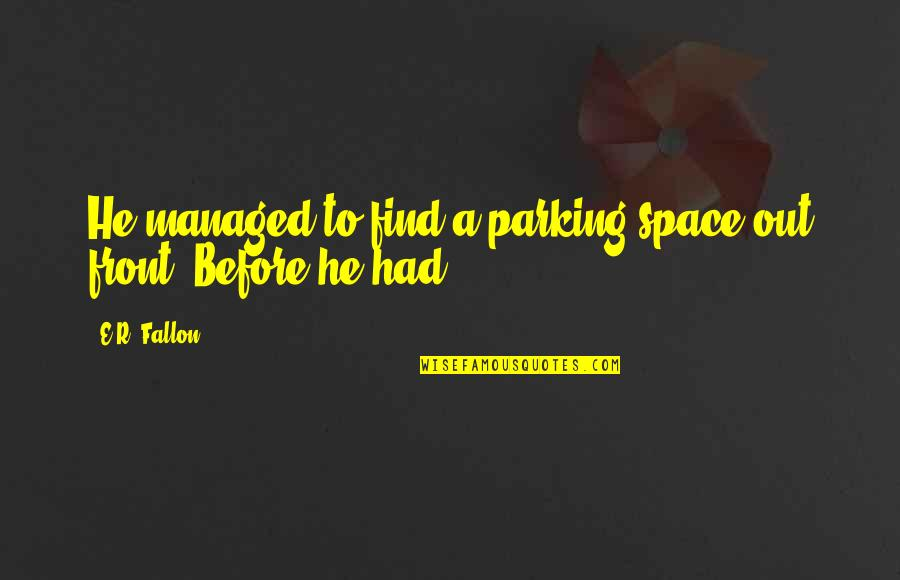 Parking Space Quotes By E.R. Fallon: He managed to find a parking space out