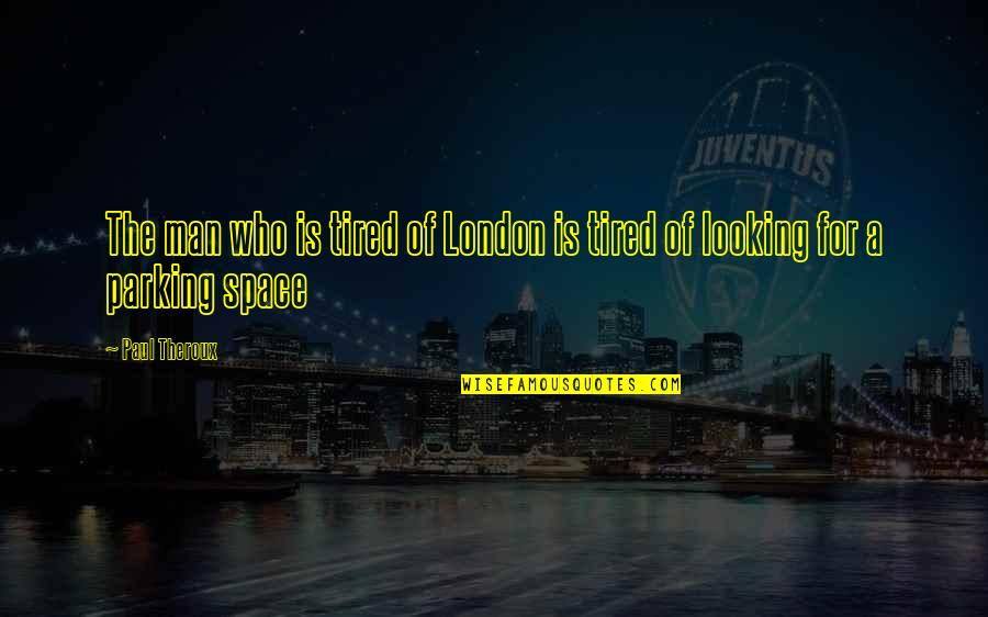 Parking Space Quotes By Paul Theroux: The man who is tired of London is