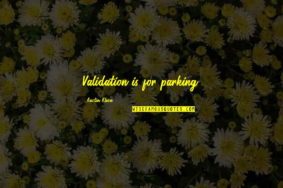 Parking's Quotes By Austin Kleon: Validation is for parking.