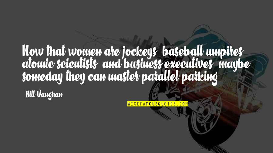 Parking's Quotes By Bill Vaughan: Now that women are jockeys, baseball umpires, atomic