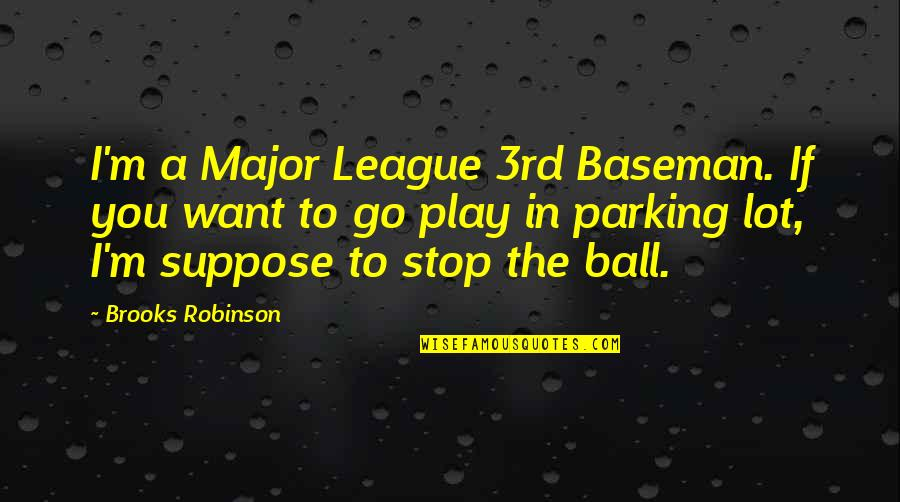 Parking's Quotes By Brooks Robinson: I'm a Major League 3rd Baseman. If you
