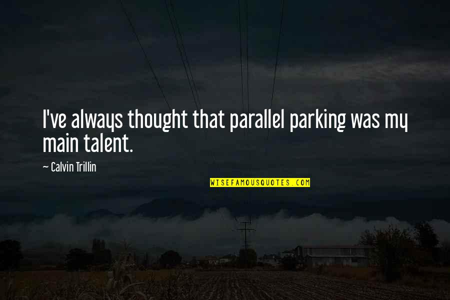 Parking's Quotes By Calvin Trillin: I've always thought that parallel parking was my