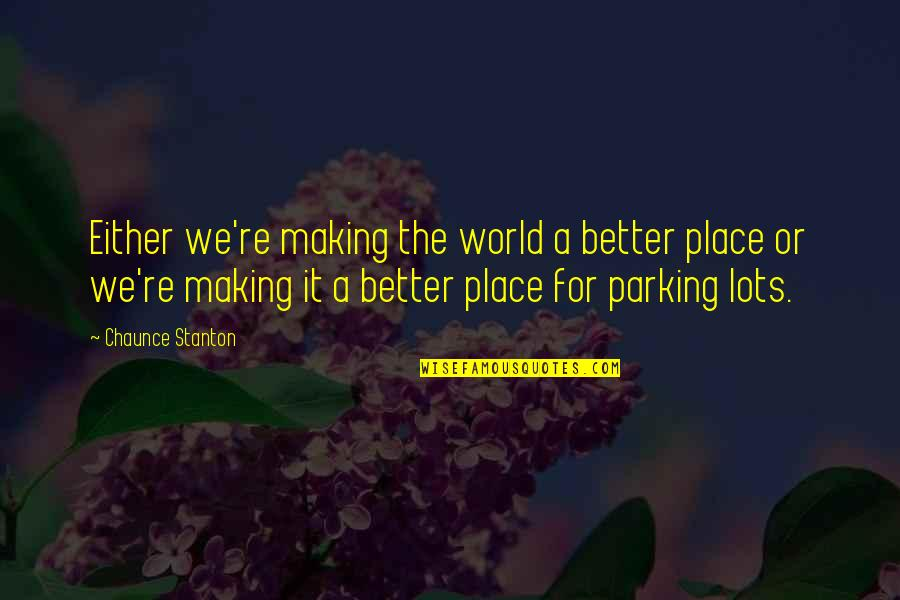Parking's Quotes By Chaunce Stanton: Either we're making the world a better place
