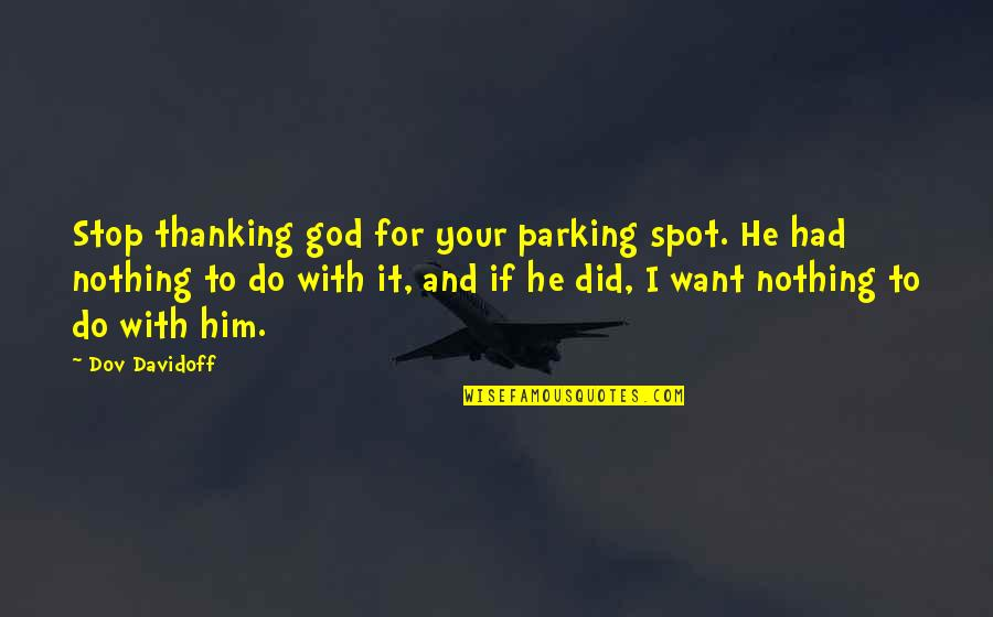 Parking's Quotes By Dov Davidoff: Stop thanking god for your parking spot. He