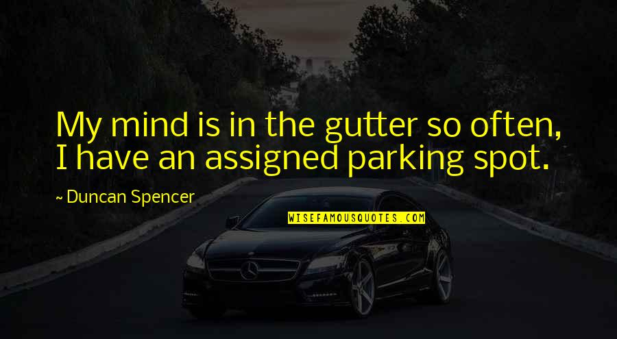 Parking's Quotes By Duncan Spencer: My mind is in the gutter so often,