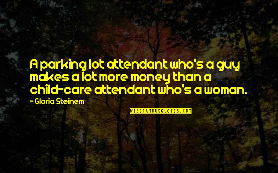 Parking's Quotes By Gloria Steinem: A parking lot attendant who's a guy makes