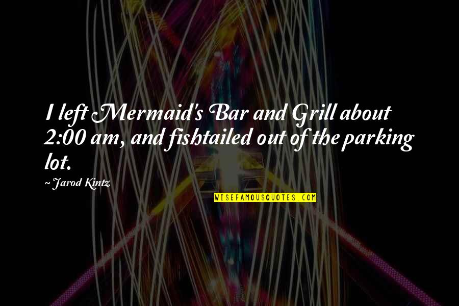 Parking's Quotes By Jarod Kintz: I left Mermaid's Bar and Grill about 2:00