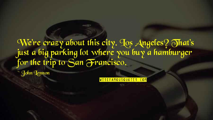 Parking's Quotes By John Lennon: We're crazy about this city. Los Angeles? That's