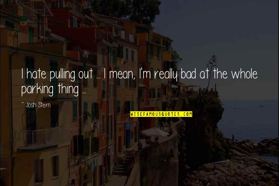 Parking's Quotes By Josh Stern: I hate pulling out ... I mean, I'm