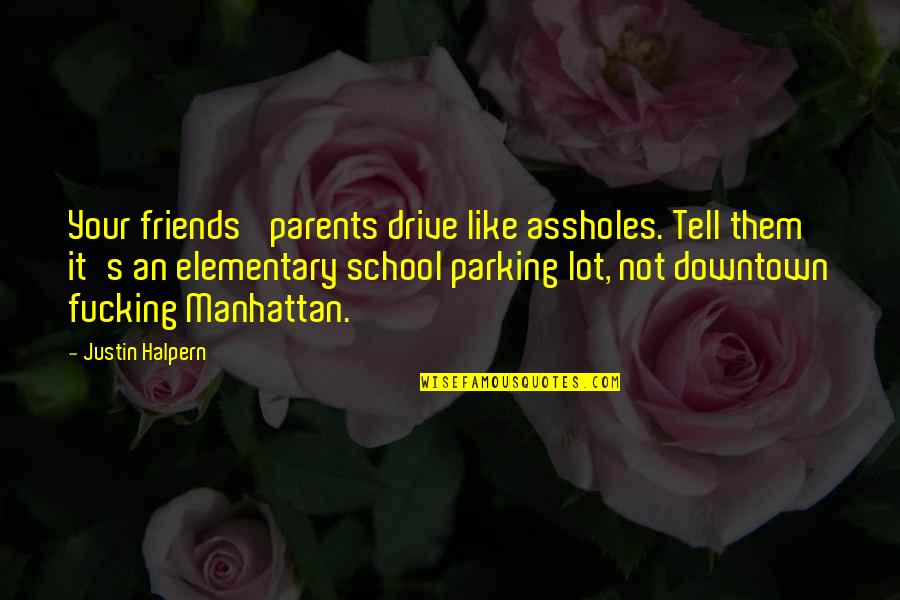 Parking's Quotes By Justin Halpern: Your friends' parents drive like assholes. Tell them