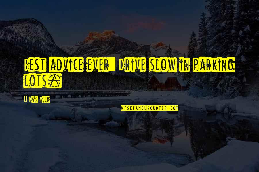 Parking's Quotes By K. Velk: Best advice ever: Drive slow in parking lots.