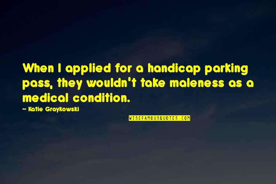 Parking's Quotes By Katie Graykowski: When I applied for a handicap parking pass,