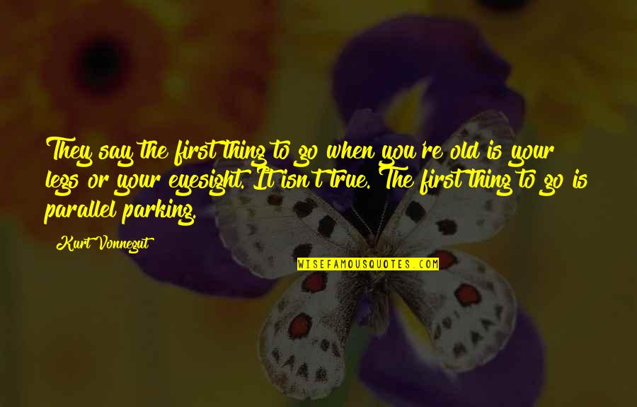 Parking's Quotes By Kurt Vonnegut: They say the first thing to go when