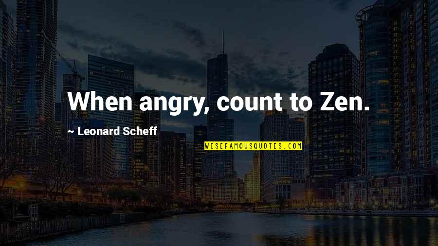 Parking's Quotes By Leonard Scheff: When angry, count to Zen.