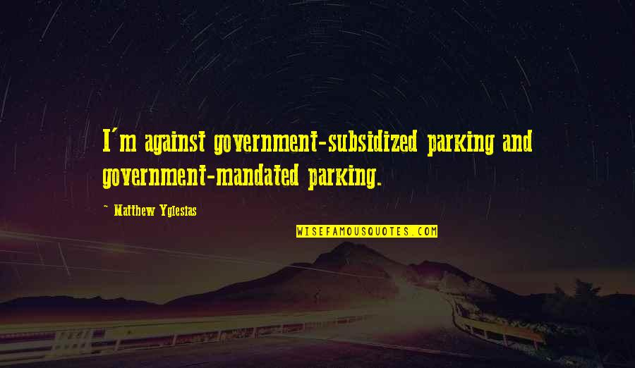 Parking's Quotes By Matthew Yglesias: I'm against government-subsidized parking and government-mandated parking.