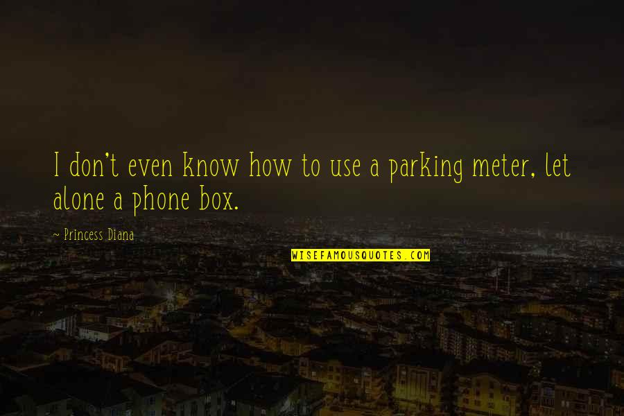 Parking's Quotes By Princess Diana: I don't even know how to use a