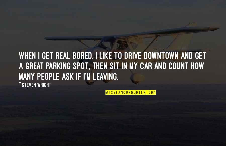 Parking's Quotes By Steven Wright: When I get real bored, I like to