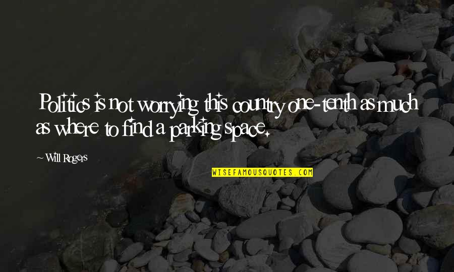 Parking's Quotes By Will Rogers: Politics is not worrying this country one-tenth as