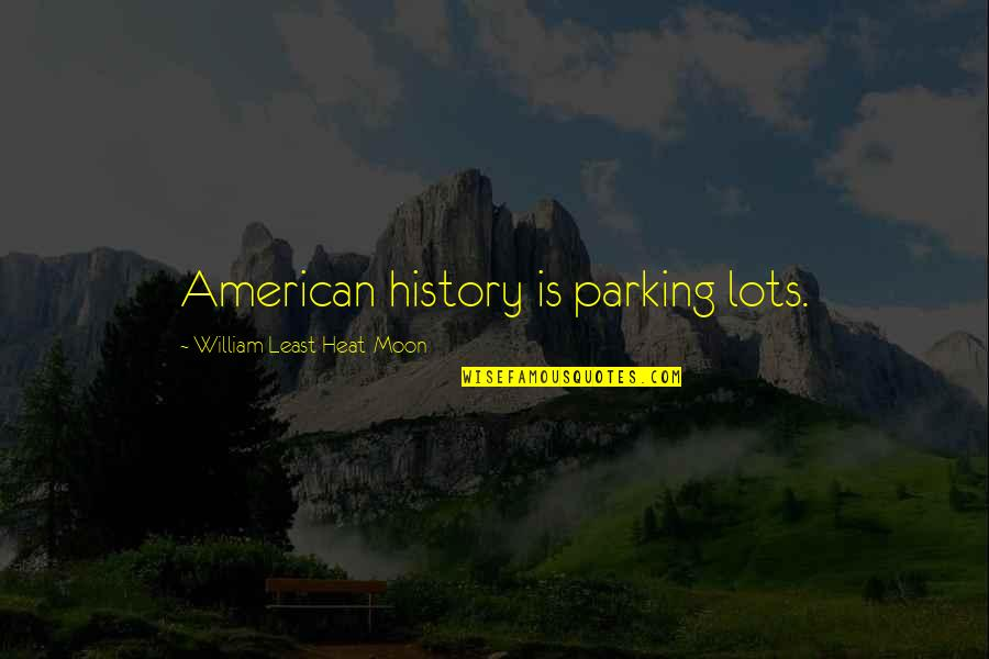 Parking's Quotes By William Least Heat-Moon: American history is parking lots.