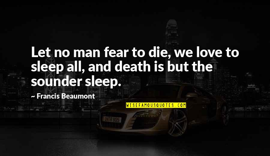 Parnell Home Rule Quotes By Francis Beaumont: Let no man fear to die, we love