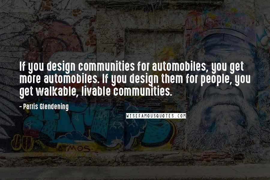 Parris Glendening quotes: If you design communities for automobiles, you get more automobiles. If you design them for people, you get walkable, livable communities.