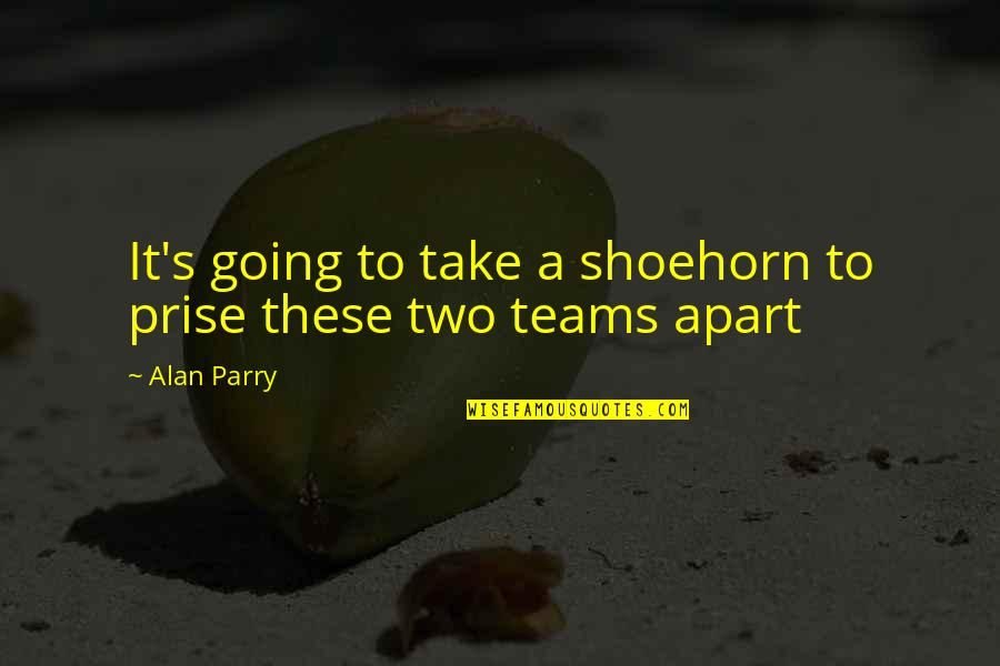 Parry Quotes By Alan Parry: It's going to take a shoehorn to prise