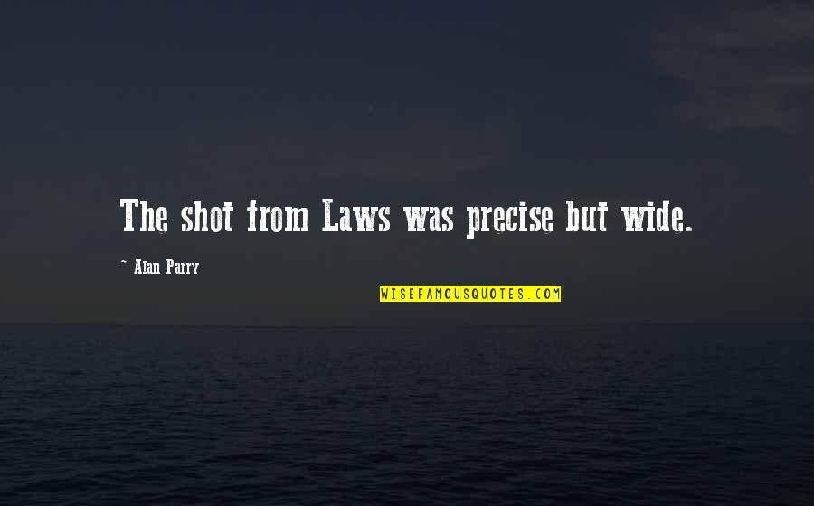 Parry Quotes By Alan Parry: The shot from Laws was precise but wide.