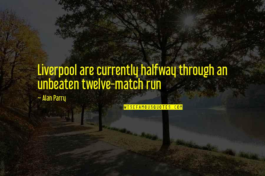 Parry Quotes By Alan Parry: Liverpool are currently halfway through an unbeaten twelve-match