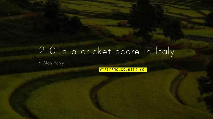 Parry Quotes By Alan Parry: 2-0 is a cricket score in Italy