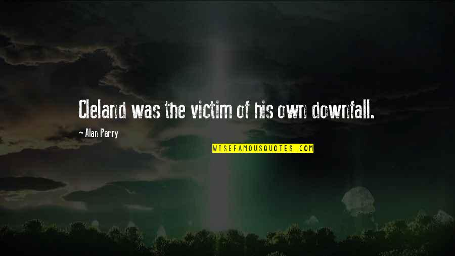Parry Quotes By Alan Parry: Cleland was the victim of his own downfall.