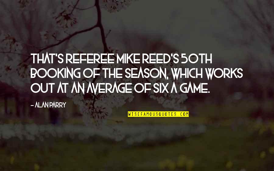 Parry Quotes By Alan Parry: That's referee Mike Reed's 50th booking of the