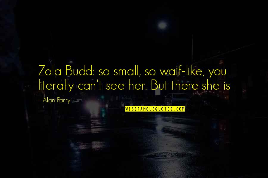 Parry Quotes By Alan Parry: Zola Budd: so small, so waif-like, you literally