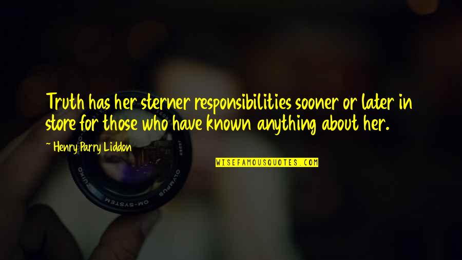Parry Quotes By Henry Parry Liddon: Truth has her sterner responsibilities sooner or later