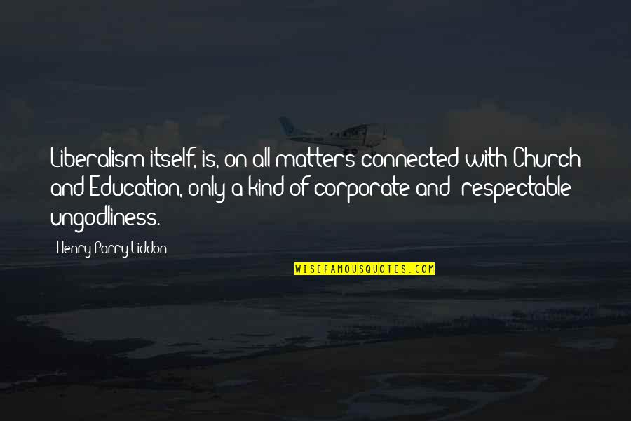 Parry Quotes By Henry Parry Liddon: Liberalism itself, is, on all matters connected with