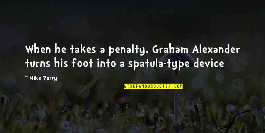 Parry Quotes By Mike Parry: When he takes a penalty, Graham Alexander turns