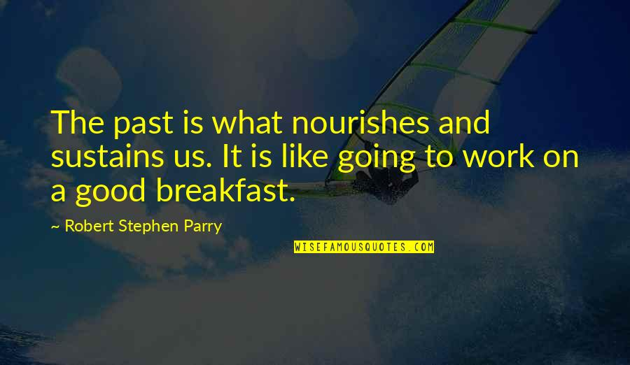 Parry Quotes By Robert Stephen Parry: The past is what nourishes and sustains us.