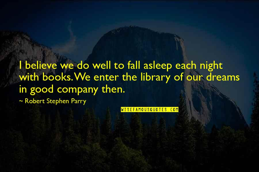 Parry Quotes By Robert Stephen Parry: I believe we do well to fall asleep