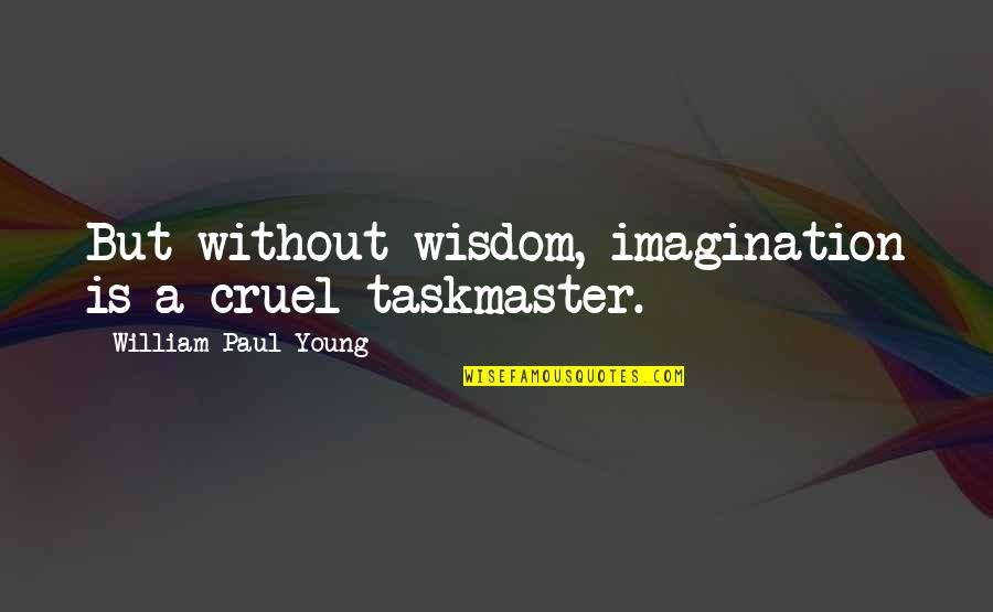 Parshuram Quotes By William Paul Young: But without wisdom, imagination is a cruel taskmaster.