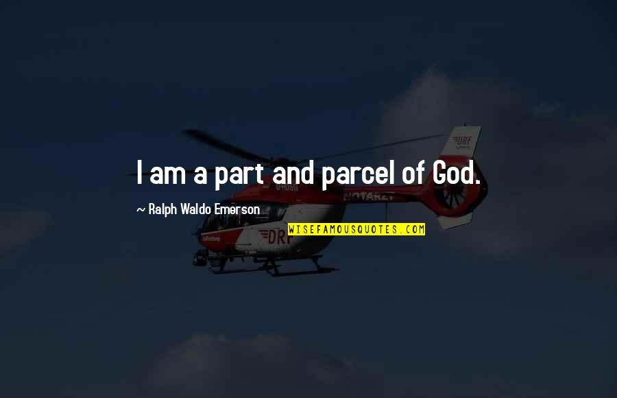 Part And Parcel Quotes By Ralph Waldo Emerson: I am a part and parcel of God.