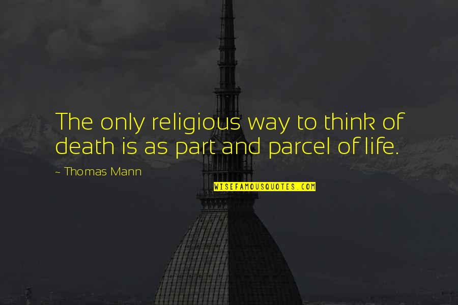 Part And Parcel Quotes By Thomas Mann: The only religious way to think of death