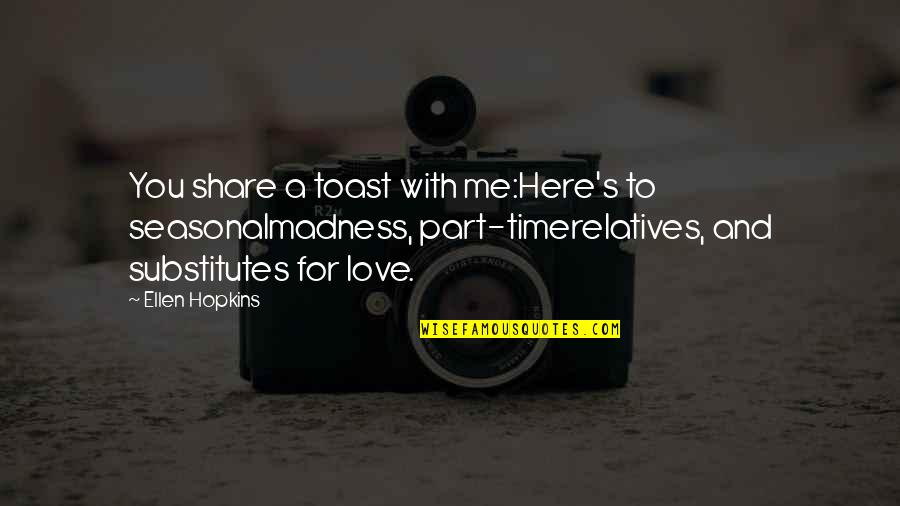 Part Time Love Quotes By Ellen Hopkins: You share a toast with me:Here's to seasonalmadness,