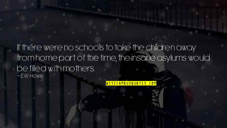 Part Time Mothers Quotes By E.W. Howe: If there were no schools to take the