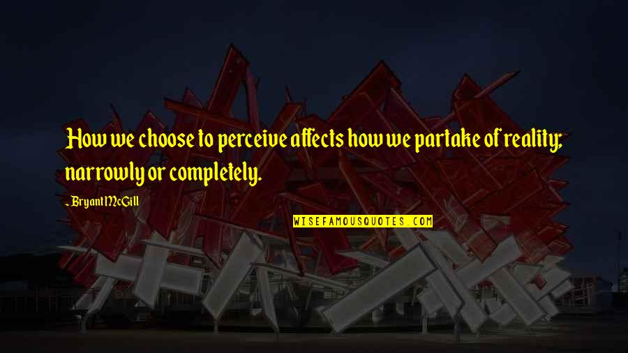 Partake Quotes By Bryant McGill: How we choose to perceive affects how we