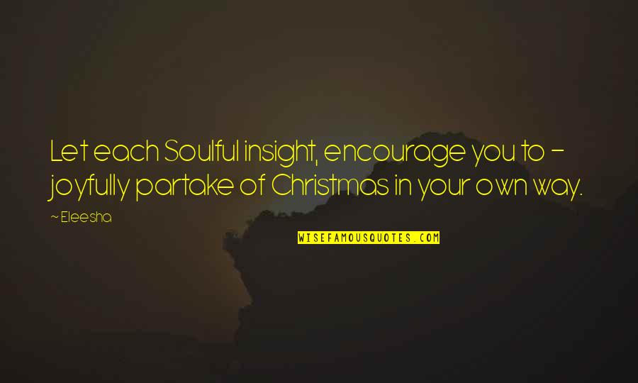 Partake Quotes By Eleesha: Let each Soulful insight, encourage you to -